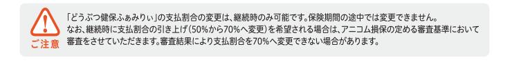 ご注意 「どうぶつ健保ふぁみりぃ」の支払割合の変更は、継続時のみ可能です。保険期間の途中では変更できません。なお、継続時に支払割合の引き上げ(50%から70%へ変更)を希望される場合は、アニコム損保の定める審査基準において審査をさせていただきます。審査結果により支払割合を70%へ変更できない場合があります。